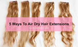 5 Ways to Air Dry Hair Extensions- viva glam magazine -HOW-TO-AIR-DRY-EXTENSIONS